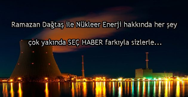 Nükleer enerji ile ilgili merak ettiğiniz her şey çok yakında Seç Haber'de