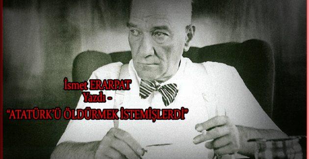 """""""Atatürk'ü öldürmek istemişlerdi"""""""